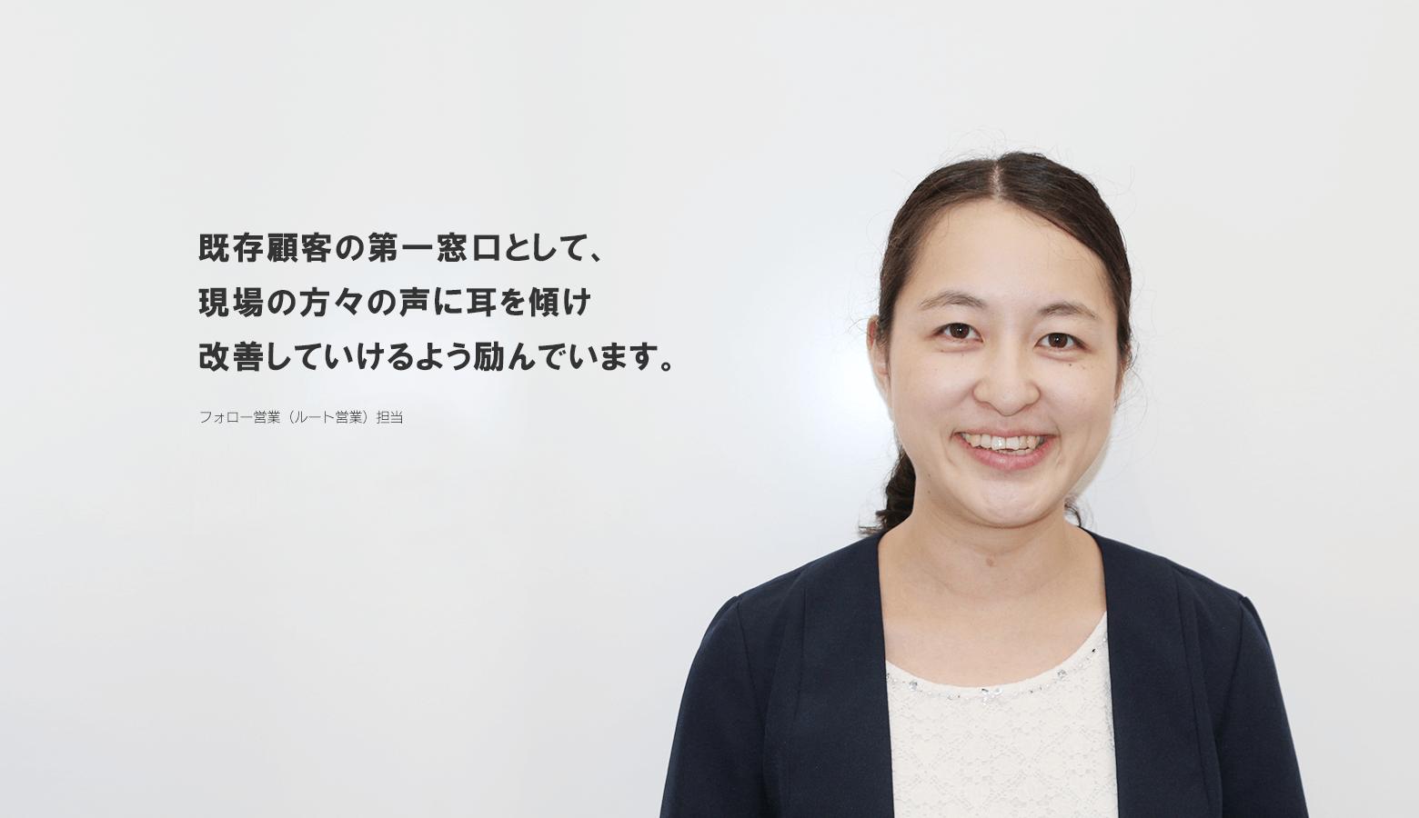 既存顧客の第一窓口として、現場の方々の声に耳を傾け改善していけるよう励んでいます。 CHIAKI IIZUKA 東京営業部 フォロー営業課セールスエンジニア(フォロー営業)