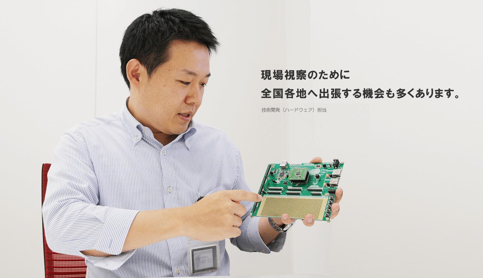 現場視察のために全国各地へ出張する機会も多くあります。 HIROYUKI TAKASHINA 技術開発部 開発第1課 主任(ハードウェア)