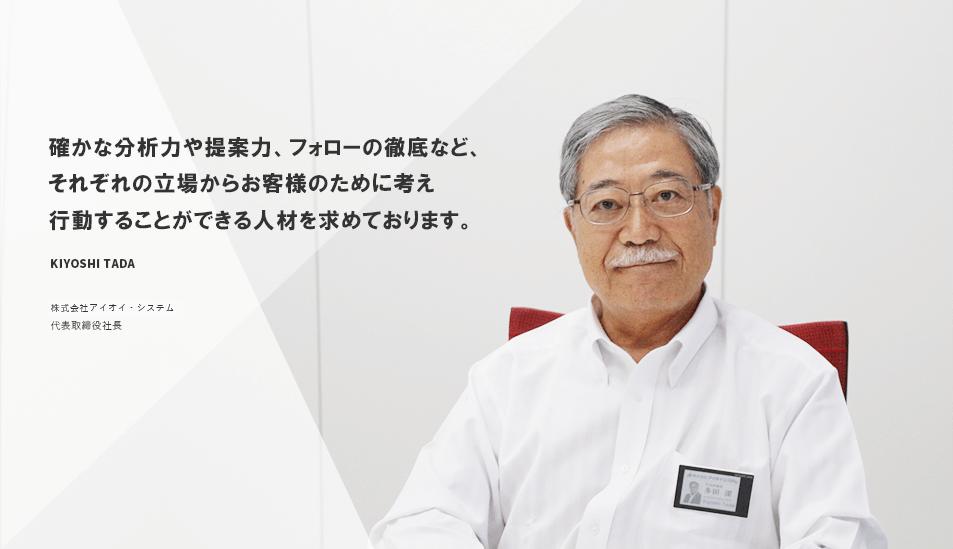 確かな分析力や提案力、フォローの徹底など、それぞれの立場からお客様のために考え行動することができる人材を求めております。 KIYOSHI TADA 株式会社アイオイ・システム代表取締役社長
